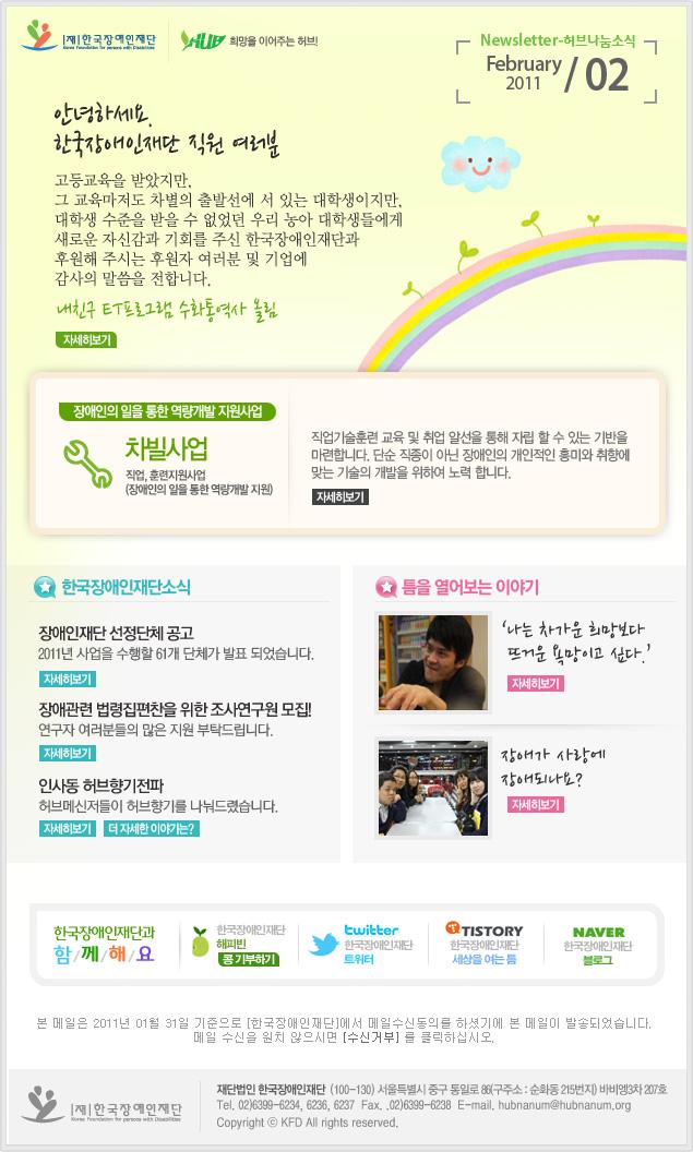 한국장애인재단 희망을 이어주는 허브 Newsletter-허브나눔소식 February 2011 / 02 안녕하세요. 한국장애인재단 직원 여러분 고등교육을 받았지만, 그 교육마저도 차별의 출발선에 서 있는 대학생이지만,대학생 수준을 받을 수 없었던 우리 농아 대학생들에게 새로운 자신감과 기회를 주신 한국장애인재단과 후원해 주시는 후원자 여러분 및 기업에 감사의 말씀을 전합니다. 내친구 ET프로그램 수화통역사 올림 자세히보기 장애인의 일을 통한 역량개발 지원사업 차빌사업 직업, 훈련지원사업 (장애인의 일을 통한 역량개발 지원) 직업기술훈련 교육 및 취업 알선을 통해 자립 할 수 있는 기반을 마련합니다. 단순 직종이 아닌 장애인의 개인적인 흥미와 취향에 맞는 기술의 개발을 위하여 노력 합니다. 자세히보기 한국장애인재단소식 장애인재단 선정단체 공고 2011년 사업을 수행할 62개 단체가 발표 되었습니다. 자세히보기 인사동 허브향기전파 허브메신저들이 허브향기를 나눠드렸습니다. 자세히보기 더자세한이야기는? 틈을 열어보는 이야기 '나는 차가운 희망보다 뜨거운 욕망이고 싶다.'자세히보기 장애가 사랑에 장애되나요? 자세히보기 한국장애인재단과 함/께/해/요 한국장애인재단 해피빈 콩기부하기 twitter 한국장애인재단 트위터 TISTORY 한국장애인재단 세상을 여는 틈 naver 한국쟁인재단 블로그 본 메일은 2011년 01월 31일 기준으로 [한국장애인재단]에서 메일수신동의를 하셨기에 본 메일이 발송되었습니다. 메일 수신을 원치 않으시면 [$reject_link] 를 클릭하십시오. 한국장애인재단 재단법인 한국장애인재단  (100-130) 서울특별시 중구 통일로 86(구주소 : 순화동 215번지) 바비엥 3차 207호 Tel. 02)6399-6234, 6236, 6237  Fax. .02)6399-6238  E-mail. hubnanum@herbnanum.org Copyright ⓒ KFD All rights reserved.